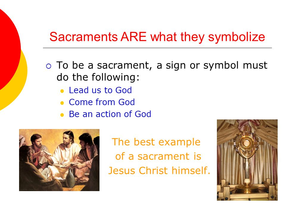 Sacraments ARE what they symbolize  To be a sacrament, a sign or symbol must do the following: Lead us to God Come from God Be an action of God The best example of a sacrament is Jesus Christ himself.