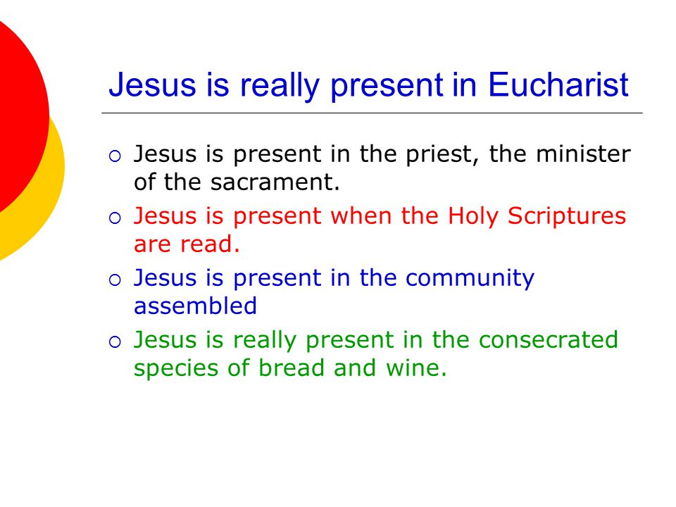 Jesus is really present in Eucharist  Jesus is present in the priest, the minister of the sacrament.