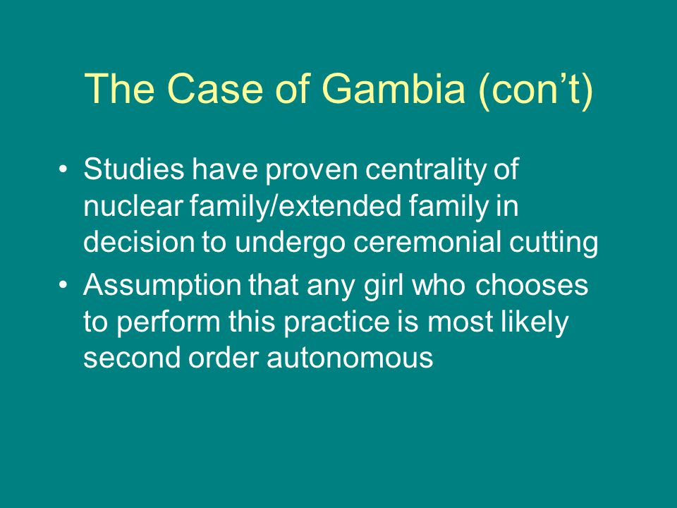The Case of Gambia (con't) Studies have proven centrality of nuclear family/extended family in decision to undergo ceremonial cutting Assumption that