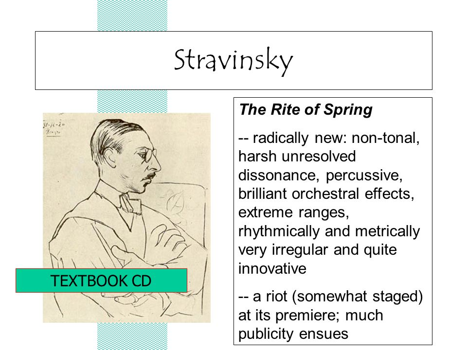 Stravinsky The Rite of Spring -- radically new: non-tonal, harsh unresolved dissonance, percussive, brilliant orchestral effects, extreme ranges, rhythmically and metrically very irregular and quite innovative -- a riot (somewhat staged) at its premiere; much publicity ensues TEXTBOOK CD