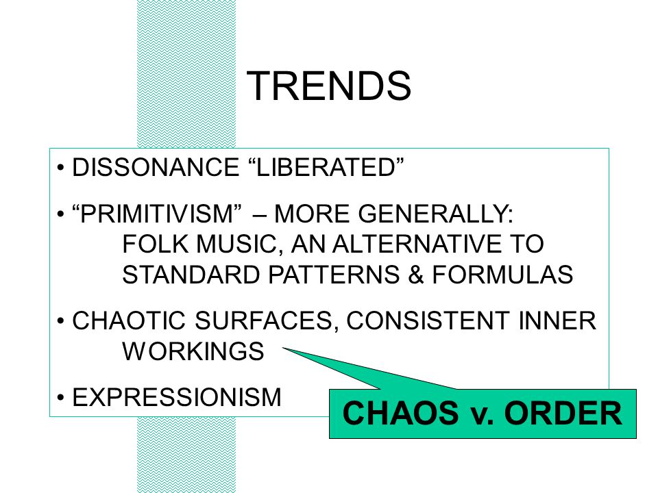 TRENDS DISSONANCE LIBERATED PRIMITIVISM – MORE GENERALLY: FOLK MUSIC, AN ALTERNATIVE TO STANDARD PATTERNS & FORMULAS CHAOTIC SURFACES, CONSISTENT INNER WORKINGS EXPRESSIONISM CHAOS v.