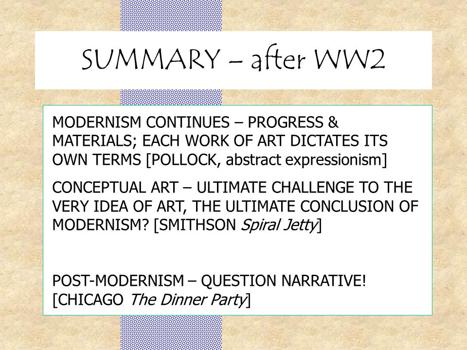 SUMMARY – after WW2 MODERNISM CONTINUES – PROGRESS & MATERIALS; EACH WORK OF ART DICTATES ITS OWN TERMS [POLLOCK, abstract expressionism] CONCEPTUAL ART – ULTIMATE CHALLENGE TO THE VERY IDEA OF ART, THE ULTIMATE CONCLUSION OF MODERNISM.