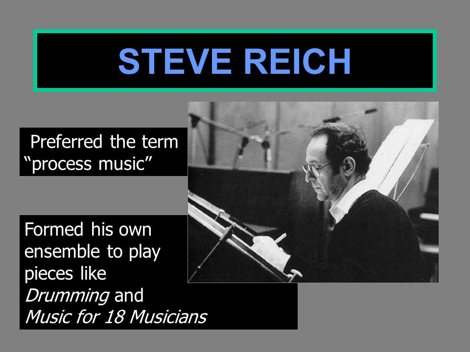 Formed his own ensemble to play pieces like Drumming and Music for 18 Musicians STEVE REICH Preferred the term process music