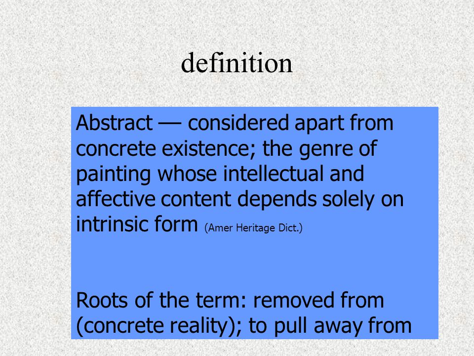 definition Abstract –– considered apart from concrete existence; the genre of painting whose intellectual and affective content depends solely on intrinsic form (Amer Heritage Dict.) Roots of the term: removed from (concrete reality); to pull away from