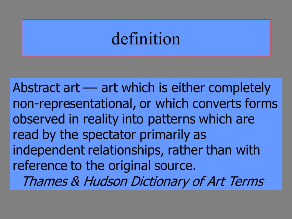definition Abstract art –– art which is either completely non-representational, or which converts forms observed in reality into patterns which are read by the spectator primarily as independent relationships, rather than with reference to the original source.