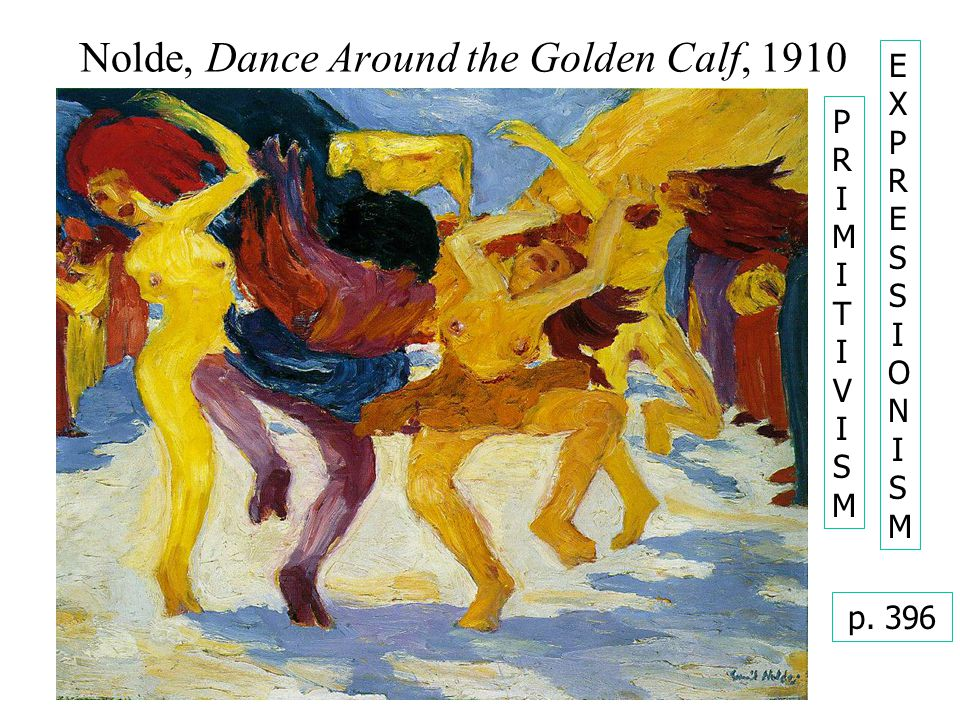 Nolde, Dance Around the Golden Calf, 1910 PRIMITIVISMPRIMITIVISM p. 396 EXPRESSIONISMEXPRESSIONISM
