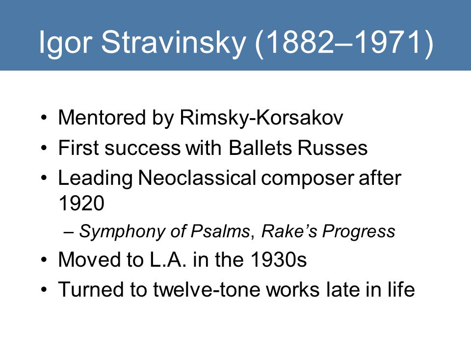 Igor Stravinsky (1882–1971) Mentored by Rimsky-Korsakov First success with Ballets Russes Leading Neoclassical composer after 1920 –Symphony of Psalms