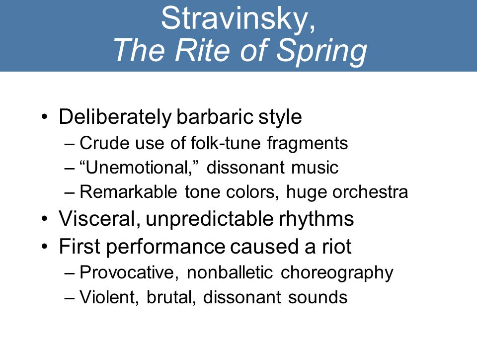 "Stravinsky, The Rite of Spring Deliberately barbaric style –Crude use of folk-tune fragments –""Unemotional,"" dissonant music –Remarkable tone colors,"