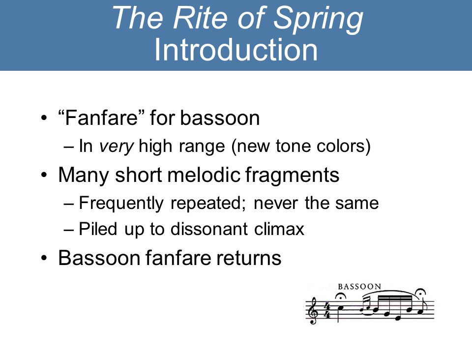 "The Rite of Spring Introduction ""Fanfare"" for bassoon –In very high range (new tone colors) Many short melodic fragments –Frequently repeated; never t"