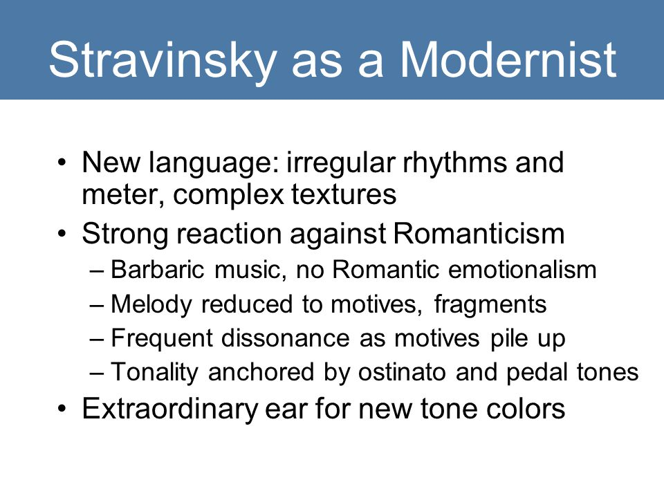 Stravinsky as a Modernist New language: irregular rhythms and meter, complex textures Strong reaction against Romanticism –Barbaric music, no Romantic