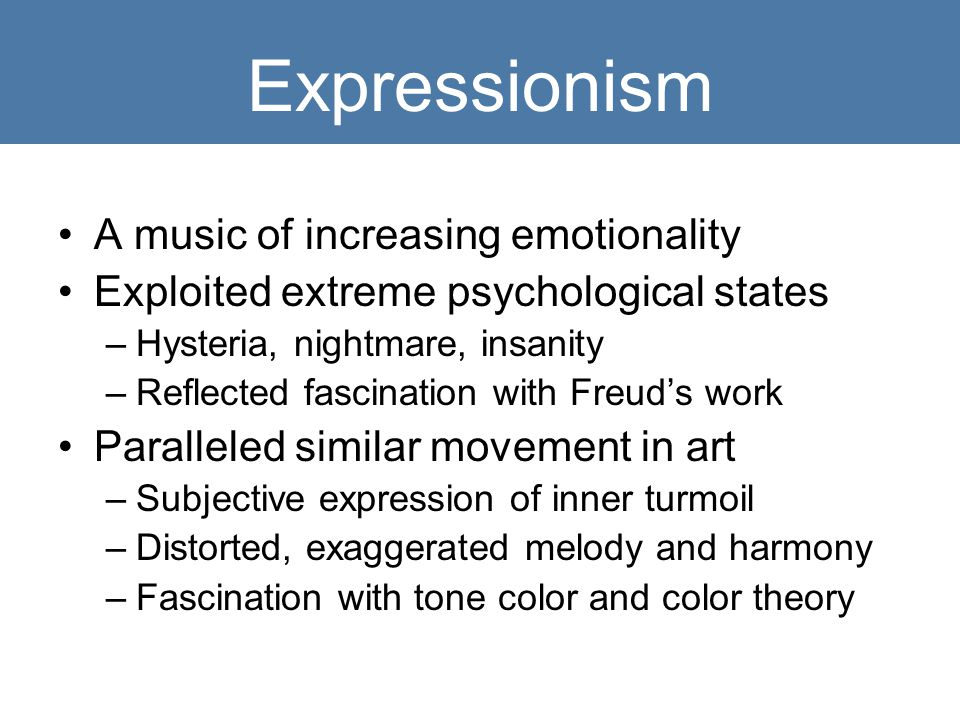 Expressionism A music of increasing emotionality Exploited extreme psychological states –Hysteria, nightmare, insanity –Reflected fascination with Fre