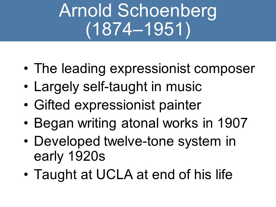 Arnold Schoenberg (1874–1951) The leading expressionist composer Largely self-taught in music Gifted expressionist painter Began writing atonal works