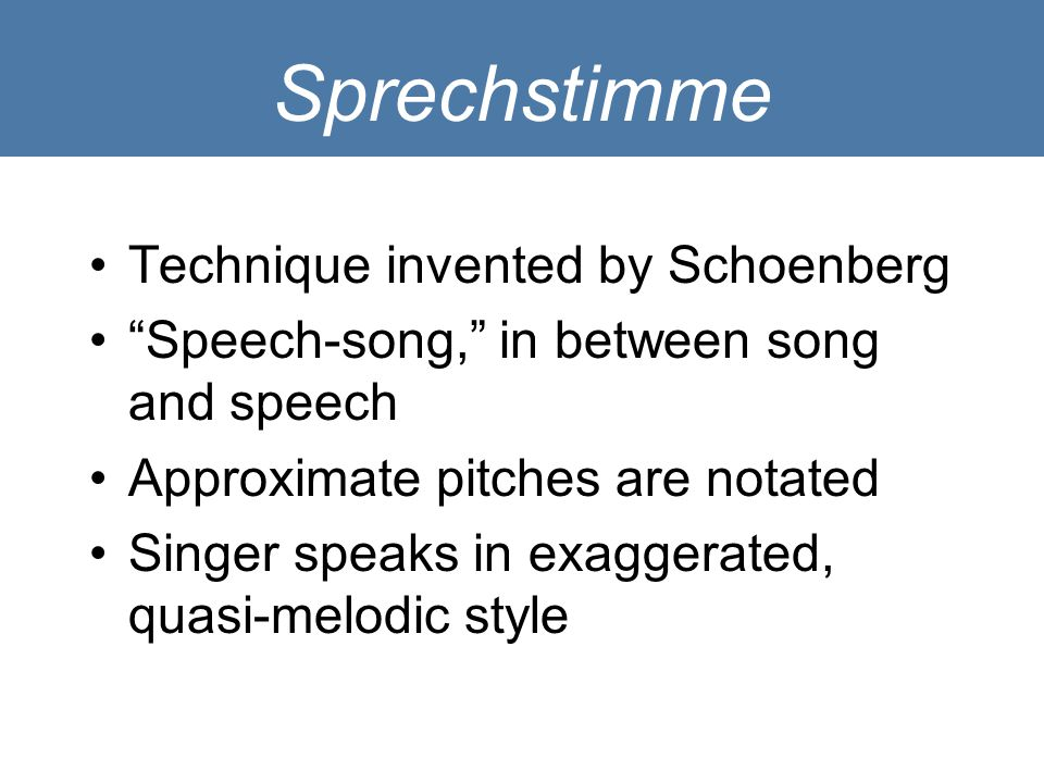 "Sprechstimme Technique invented by Schoenberg ""Speech-song,"" in between song and speech Approximate pitches are notated Singer speaks in exaggerated,"