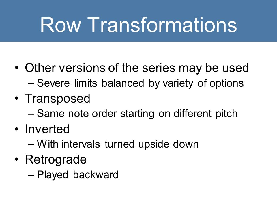 Row Transformations Other versions of the series may be used –Severe limits balanced by variety of options Transposed –Same note order starting on dif