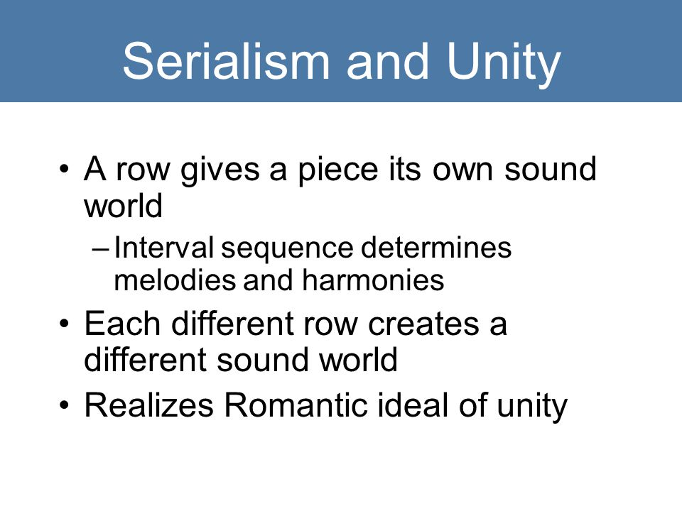 Serialism and Unity A row gives a piece its own sound world –Interval sequence determines melodies and harmonies Each different row creates a differen