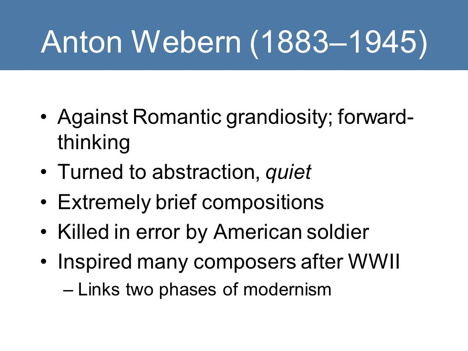 Anton Webern (1883–1945) Against Romantic grandiosity; forward- thinking Turned to abstraction, quiet Extremely brief compositions Killed in error by