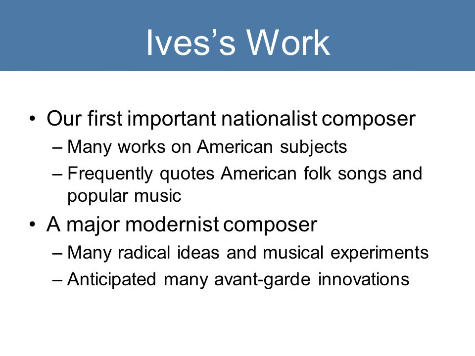 Ives's Work Our first important nationalist composer –Many works on American subjects –Frequently quotes American folk songs and popular music A major