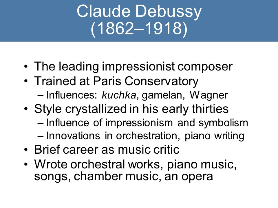 Claude Debussy (1862–1918) The leading impressionist composer Trained at Paris Conservatory –Influences: kuchka, gamelan, Wagner Style crystallized in