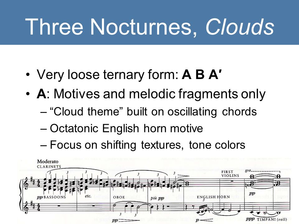 "Three Nocturnes, Clouds Very loose ternary form: A B A′ A: Motives and melodic fragments only –""Cloud theme"" built on oscillating chords –Octatonic En"