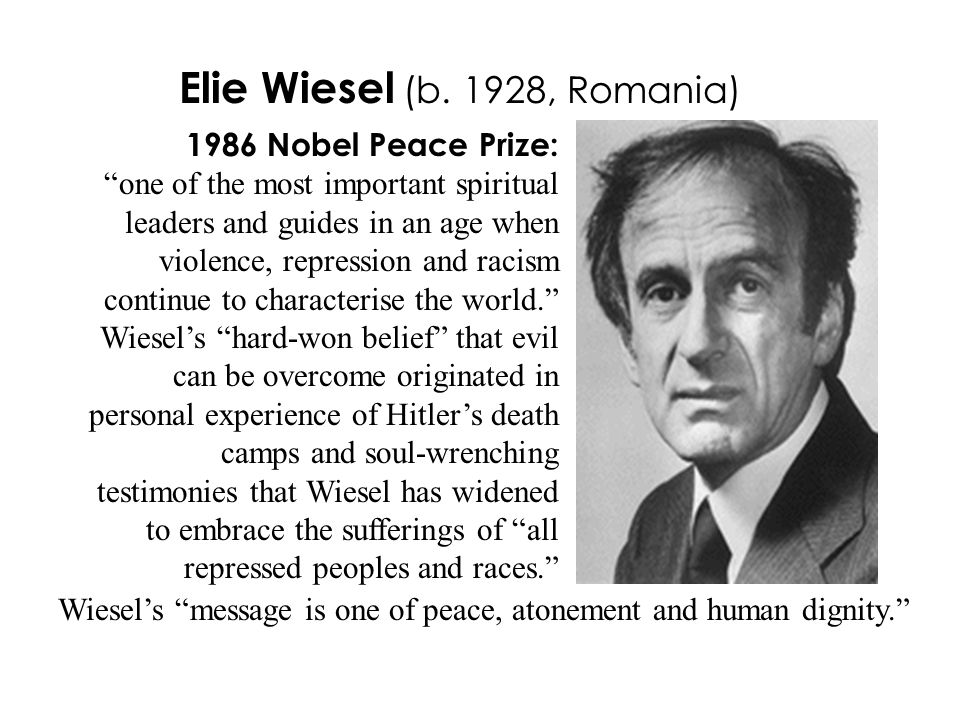1986 Nobel Peace Prize: one of the most important spiritual leaders and guides in an age when violence, repression and racism continue to characterise the world. Wiesel's hard-won belief that evil can be overcome originated in personal experience of Hitler's death camps and soul-wrenching testimonies that Wiesel has widened to embrace the sufferings of all repressed peoples and races. Elie Wiesel (b.