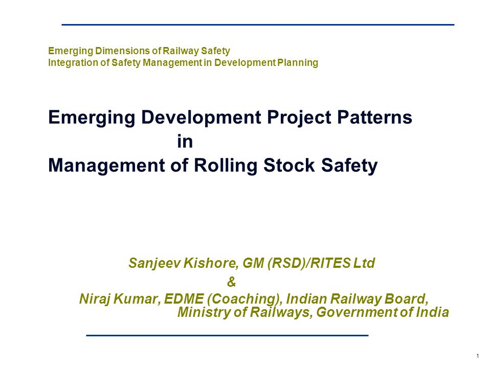 a 1 Emerging Dimensions of Railway Safety Integration of Safety Management in Development Planning Emerging Development Project Patterns in Management of Rolling Stock Safety Sanjeev Kishore, GM (RSD)/RITES Ltd & Niraj Kumar, EDME (Coaching), Indian Railway Board, Ministry of Railways, Government of India