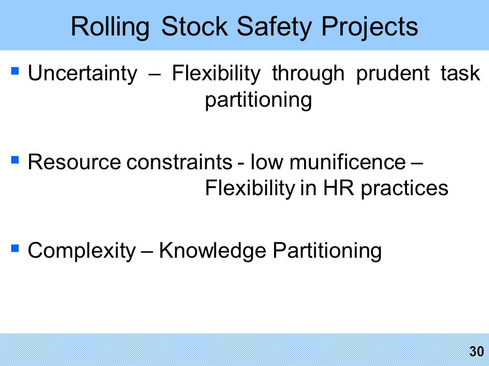 Rolling Stock Safety Projects  Uncertainty – Flexibility through prudent task partitioning  Resource constraints - low munificence – Flexibility in HR practices  Complexity – Knowledge Partitioning 30