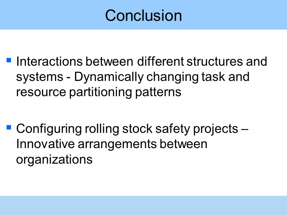 Conclusion  Interactions between different structures and systems - Dynamically changing task and resource partitioning patterns  Configuring rolling stock safety projects – Innovative arrangements between organizations