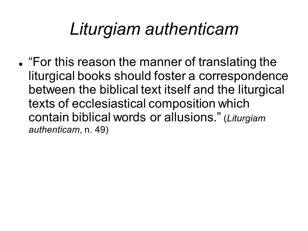Liturgiam authenticam For this reason the manner of translating the liturgical books should foster a correspondence between the biblical text itself and the liturgical texts of ecclesiastical composition which contain biblical words or allusions. (Liturgiam authenticam, n.