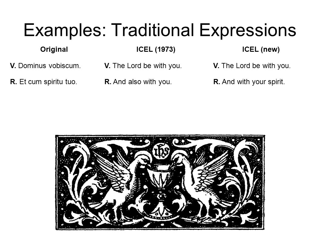 Examples: Traditional Expressions ICEL (new) V. The Lord be with you.
