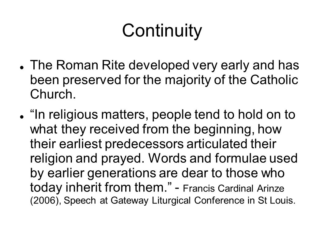 Continuity The Roman Rite developed very early and has been preserved for the majority of the Catholic Church.