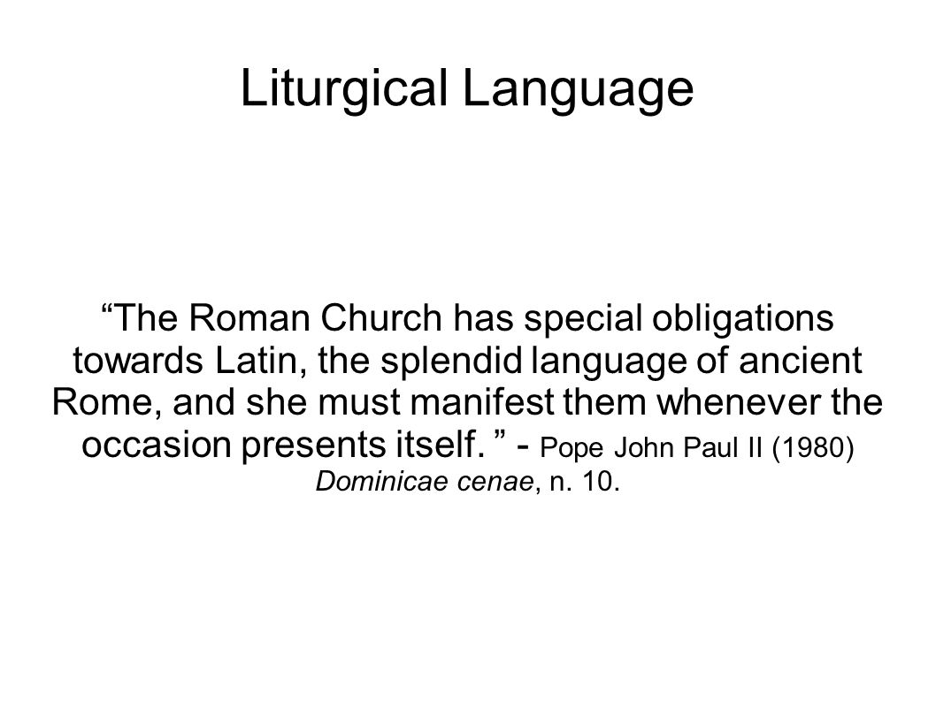 Liturgical Language The Roman Church has special obligations towards Latin, the splendid language of ancient Rome, and she must manifest them whenever the occasion presents itself.