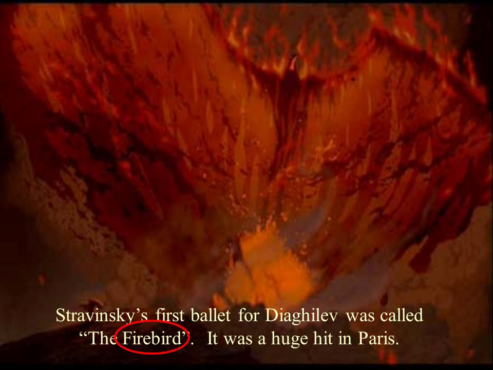 Stravinsky's first ballet for Diaghilev was called The Firebird . It was a huge hit in Paris.