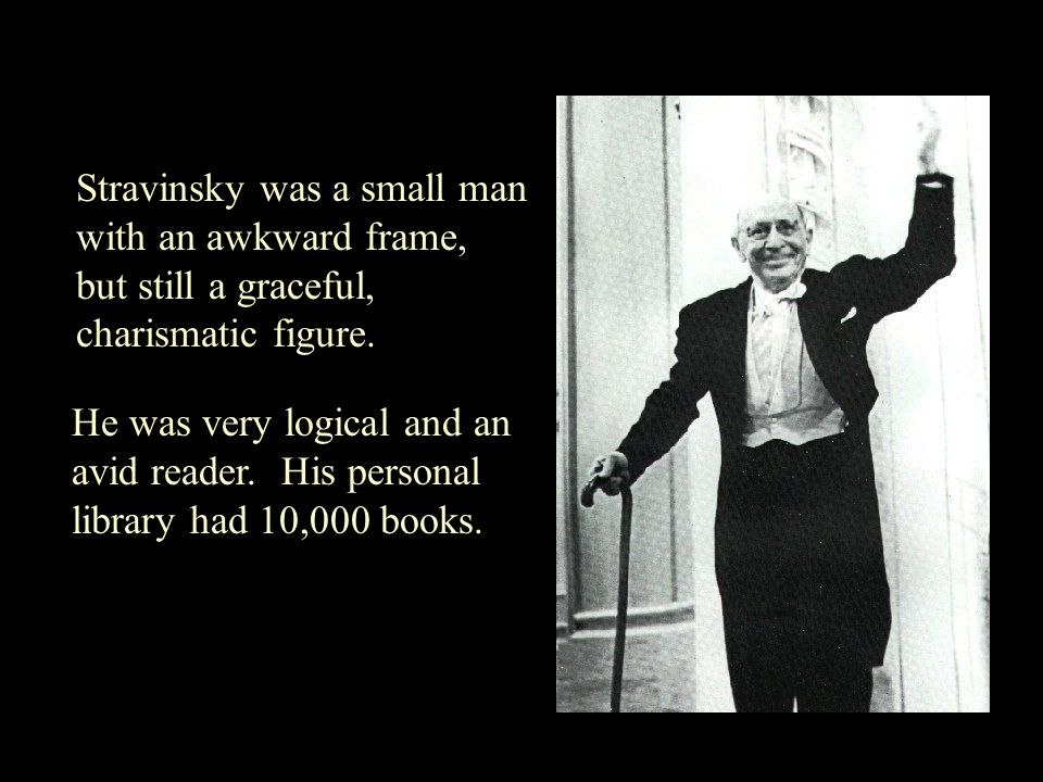 Stravinsky was a small man with an awkward frame, but still a graceful, charismatic figure.