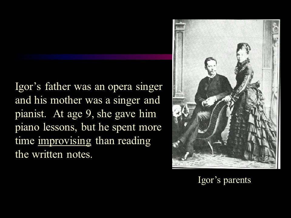 Igor's parents Igor's father was an opera singer and his mother was a singer and pianist.