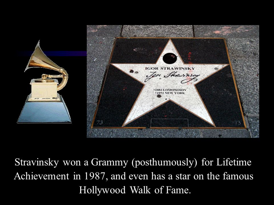 Stravinsky won a Grammy (posthumously) for Lifetime Achievement in 1987, and even has a star on the famous Hollywood Walk of Fame.