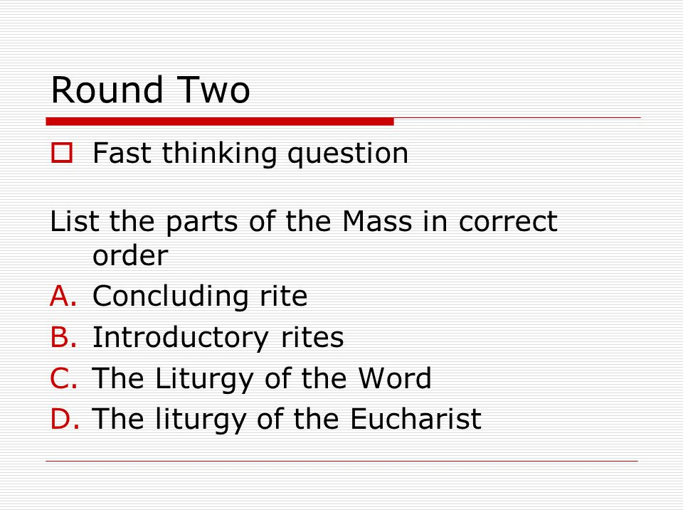 Round Two  Fast thinking question List the parts of the Mass in correct order A.Concluding rite B.Introductory rites C.The Liturgy of the Word D.The liturgy of the Eucharist
