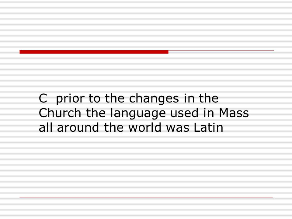 C prior to the changes in the Church the language used in Mass all around the world was Latin