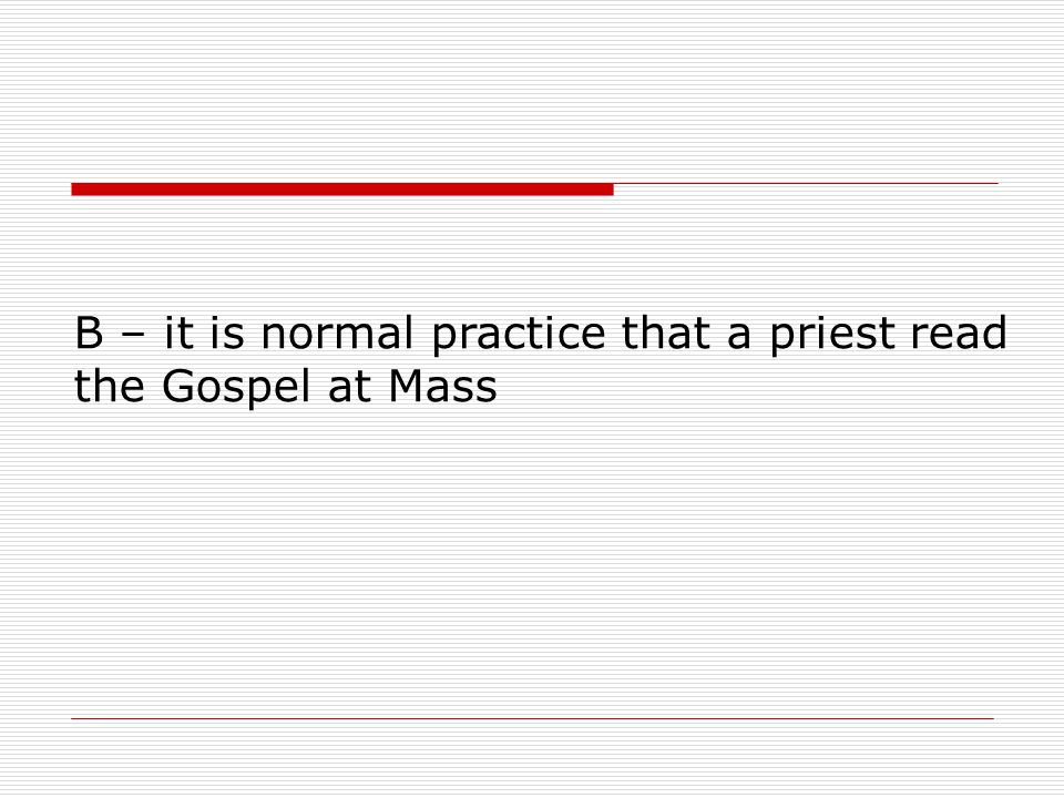 B – it is normal practice that a priest read the Gospel at Mass