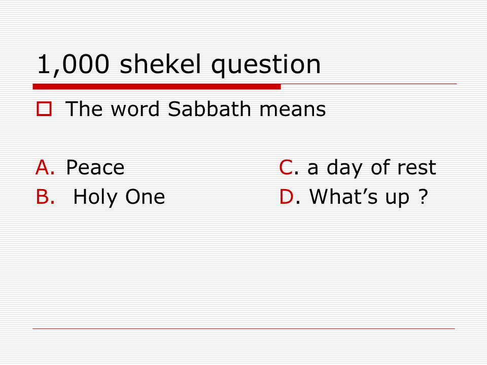 1,000 shekel question  The word Sabbath means A.PeaceC. a day of rest B. Holy OneD. What's up