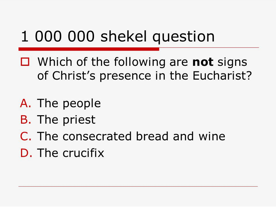 1 000 000 shekel question  Which of the following are not signs of Christ's presence in the Eucharist.