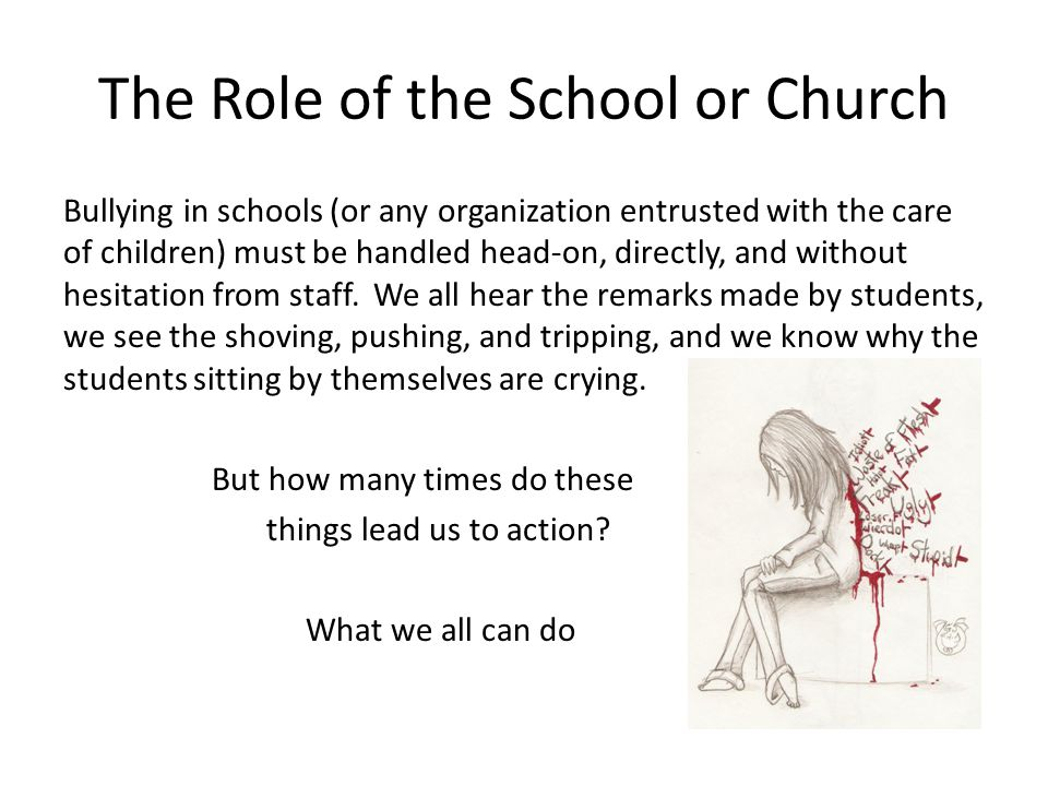 The Role of the School or Church Bullying in schools (or any organization entrusted with the care of children) must be handled head-on, directly, and without hesitation from staff.