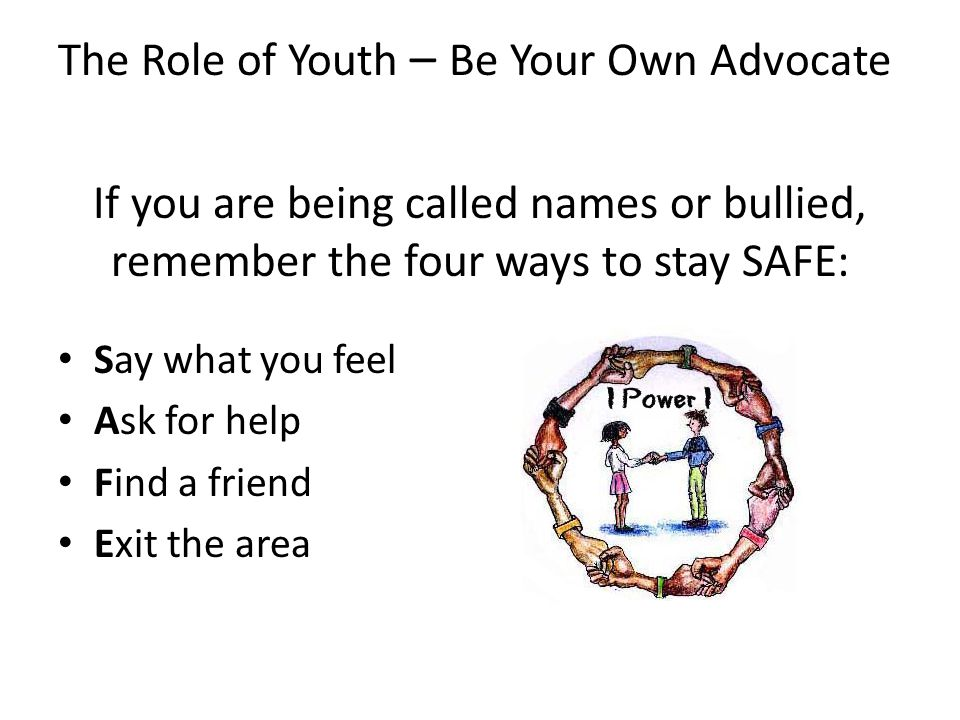 The Role of Youth – Be Your Own Advocate If you are being called names or bullied, remember the four ways to stay SAFE: Say what you feel Ask for help Find a friend Exit the area