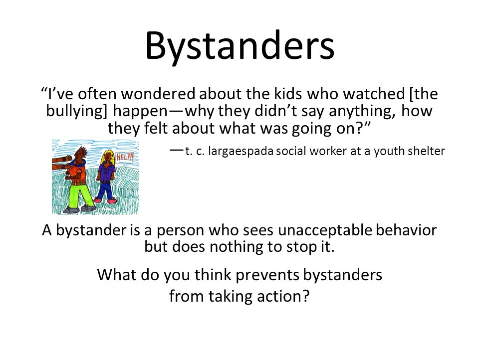 Bystanders I've often wondered about the kids who watched [the bullying] happen—why they didn't say anything, how they felt about what was going on? — t.