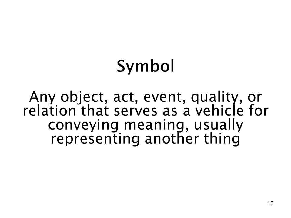 18 Symbol Any object, act, event, quality, or relation that serves as a vehicle for conveying meaning, usually representing another thing