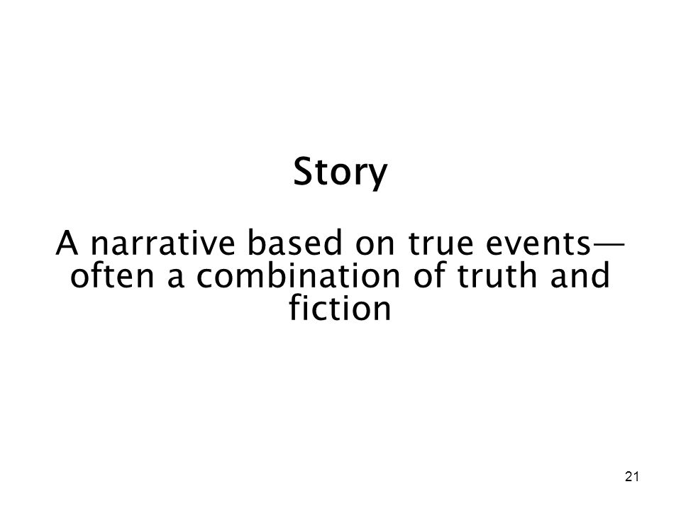 21 Story A narrative based on true events— often a combination of truth and fiction