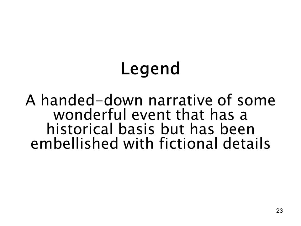 23 Legend A handed-down narrative of some wonderful event that has a historical basis but has been embellished with fictional details
