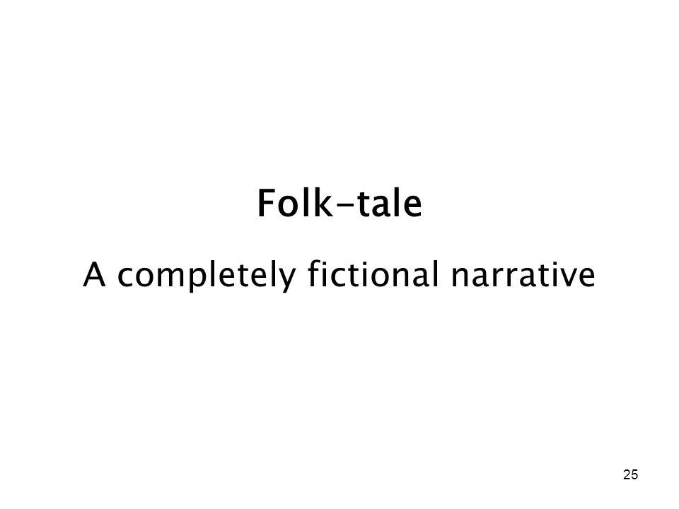 25 Folk-tale A completely fictional narrative