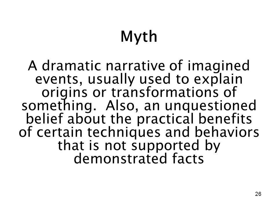26 Myth A dramatic narrative of imagined events, usually used to explain origins or transformations of something. Also, an unquestioned belief about t