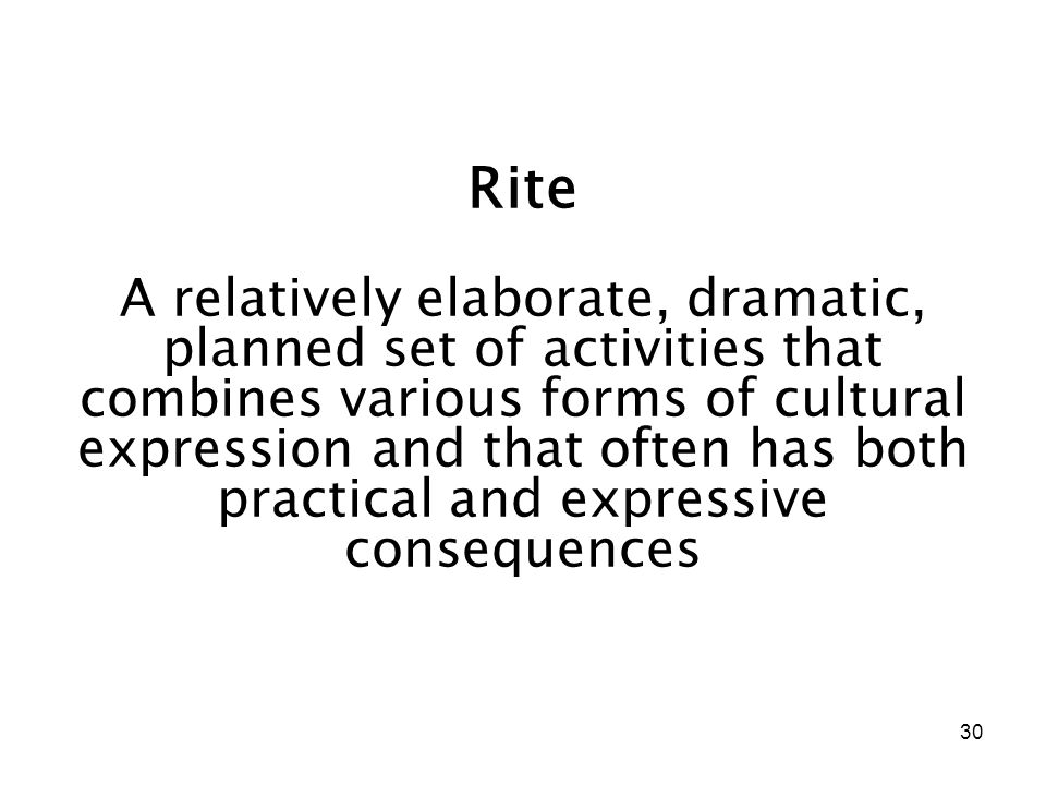 30 Rite A relatively elaborate, dramatic, planned set of activities that combines various forms of cultural expression and that often has both practical and expressive consequences