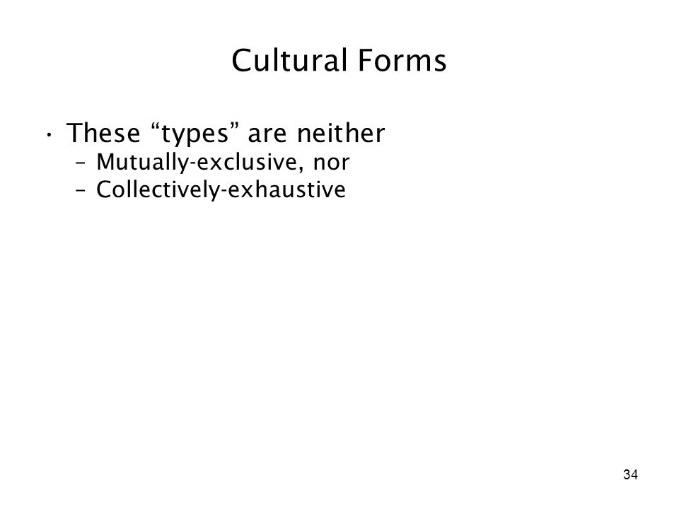 "34 Cultural Forms These ""types"" are neither –Mutually-exclusive, nor –Collectively-exhaustive"
